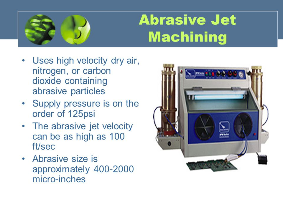 Abrasive Jet Machining Uses high velocity dry air, nitrogen, or carbon dioxide containing abrasive particles Supply pressure is on the order of 125psi The abrasive jet velocity can be as high as 100 ft/sec Abrasive size is approximately 400-2000 micro-inches