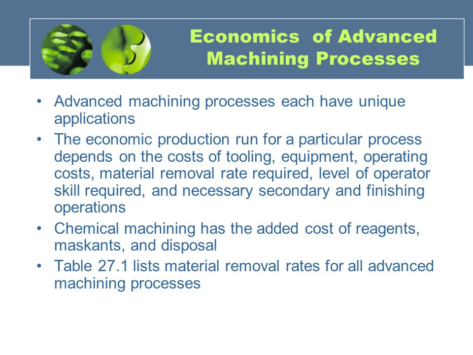 Economics of Advanced Machining Processes Advanced machining processes each have unique applications The economic production run for a particular process depends on the costs of tooling, equipment, operating costs, material removal rate required, level of operator skill required, and necessary secondary and finishing operations Chemical machining has the added cost of reagents, maskants, and disposal Table 27.1 lists material removal rates for all advanced machining processes