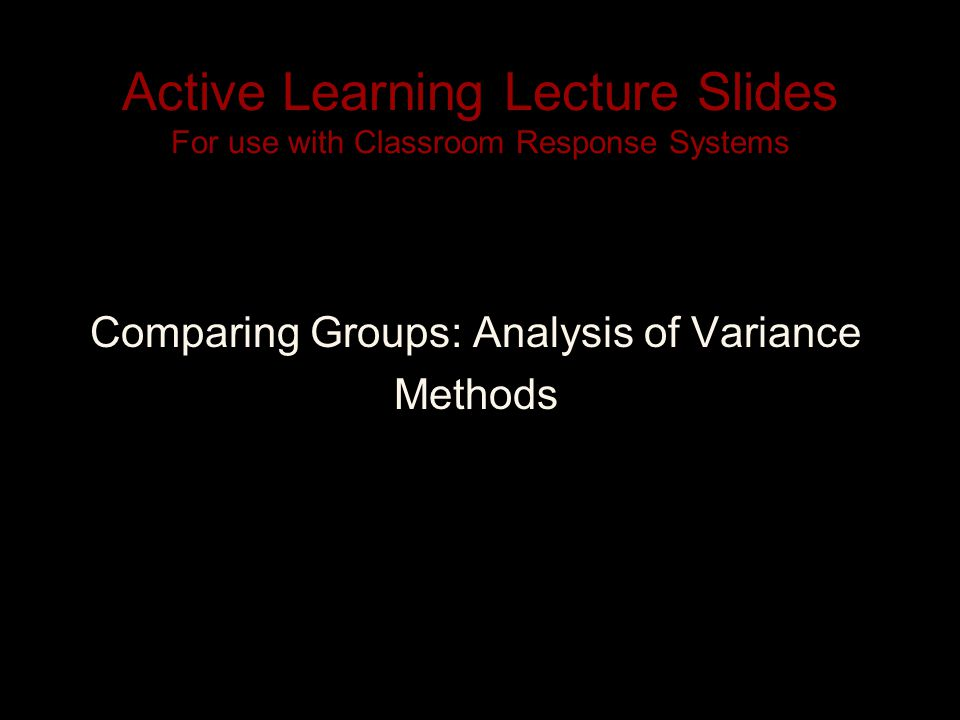 Active Learning Lecture Slides For use with Classroom Response Systems Comparing Groups: Analysis of Variance Methods