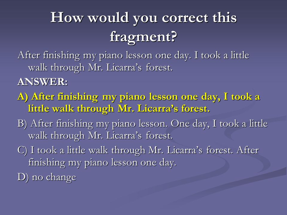 How would you correct this fragment? After finishing my piano lesson one day. I took a little walk through Mr. Licarras forest. After finishing my pia