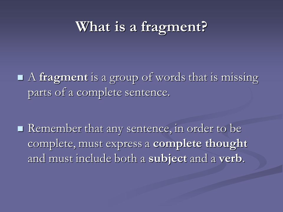 What is a fragment.A fragment is a group of words that is missing parts of a complete sentence.