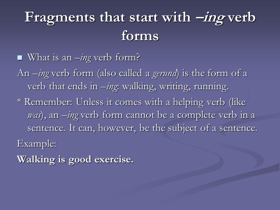 Fragments that start with –ing verb forms What is an –ing verb form.