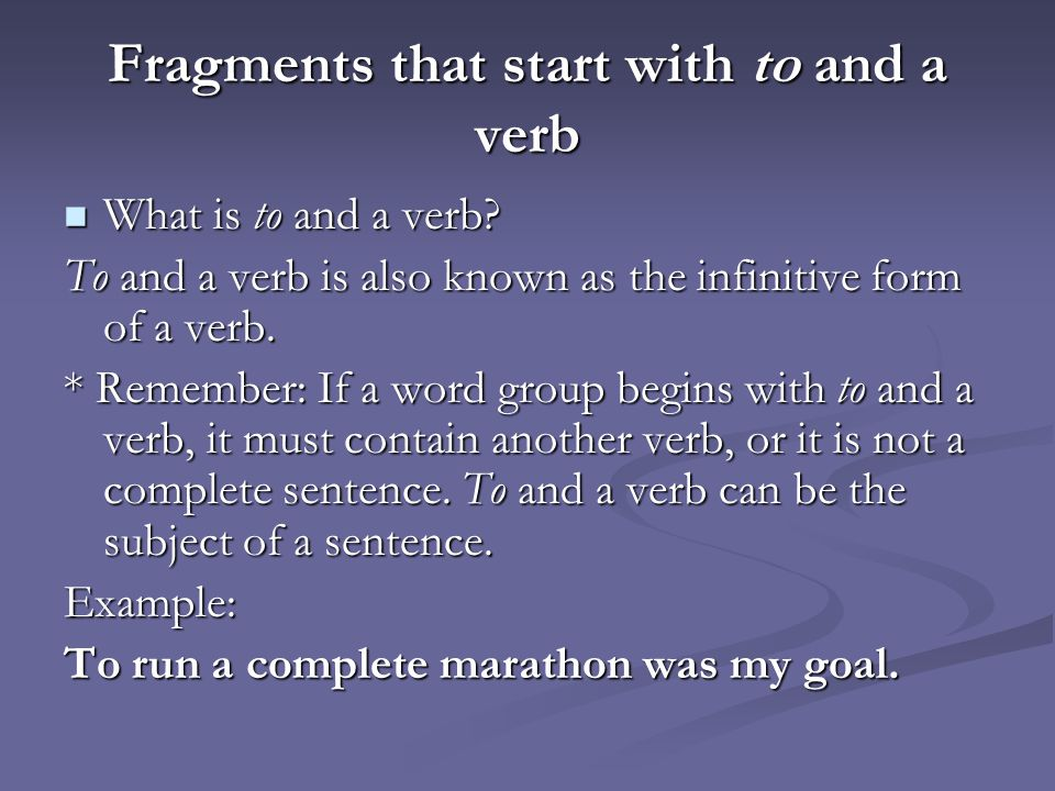 Fragments that start with to and a verb What is to and a verb? What is to and a verb? To and a verb is also known as the infinitive form of a verb. *