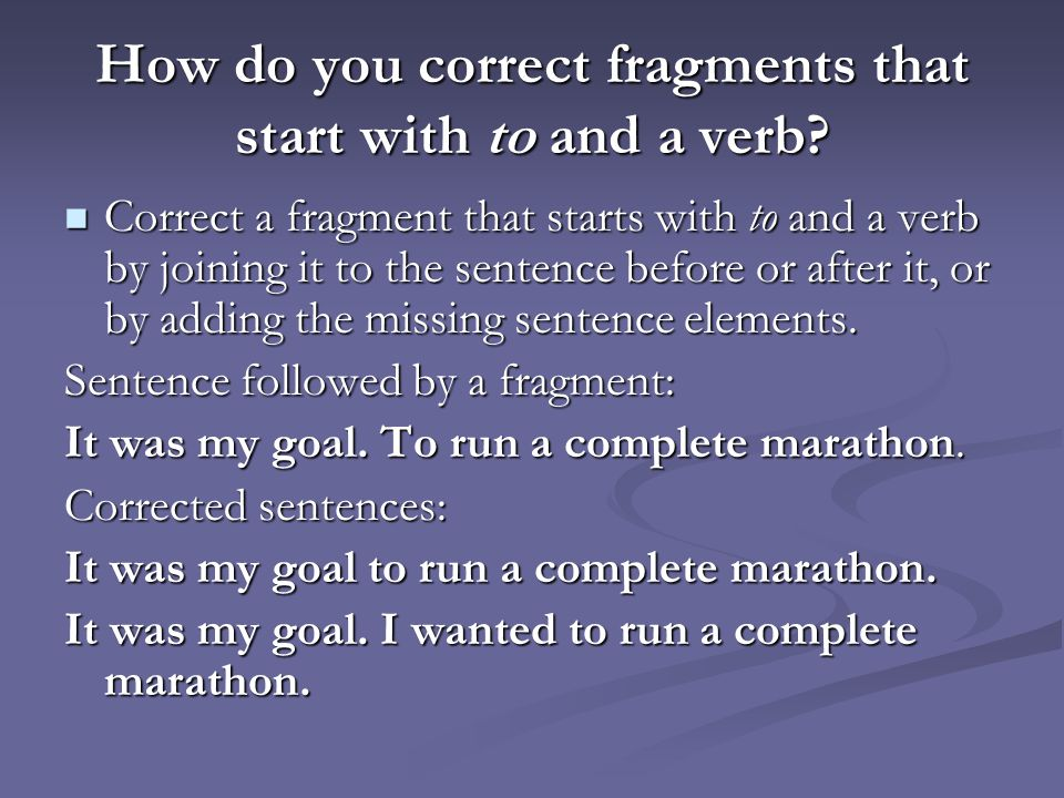 How do you correct fragments that start with to and a verb? Correct a fragment that starts with to and a verb by joining it to the sentence before or