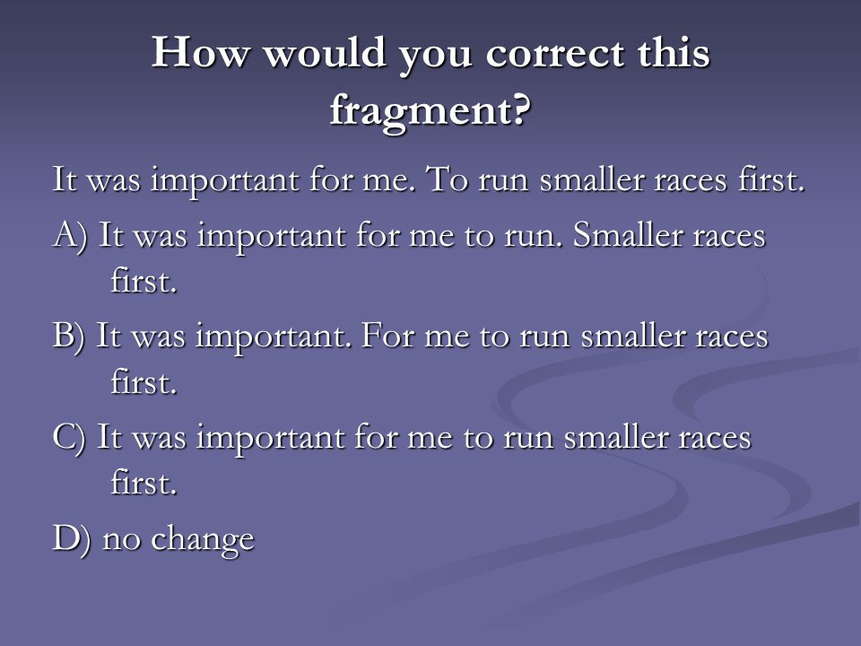 How would you correct this fragment? It was important for me. To run smaller races first. A) It was important for me to run. Smaller races first. B) I
