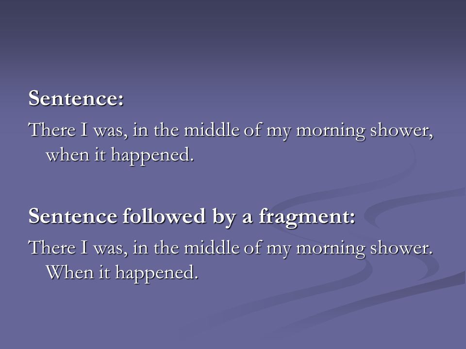 Sentence: There I was, in the middle of my morning shower, when it happened. Sentence followed by a fragment: There I was, in the middle of my morning