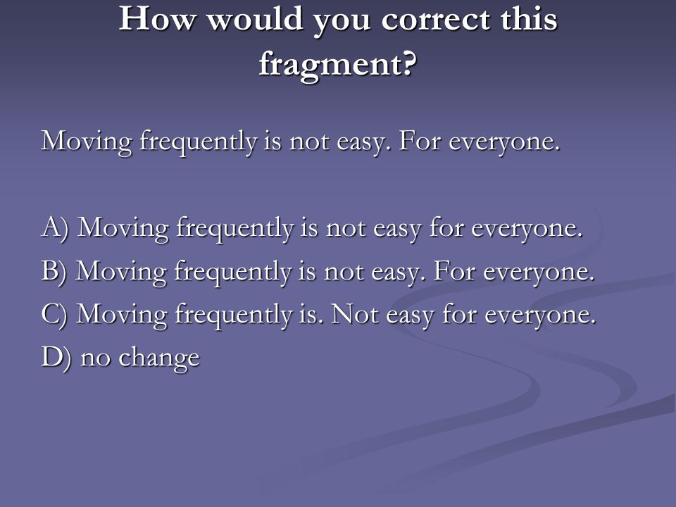 How would you correct this fragment? Moving frequently is not easy. For everyone. A) Moving frequently is not easy for everyone. B) Moving frequently