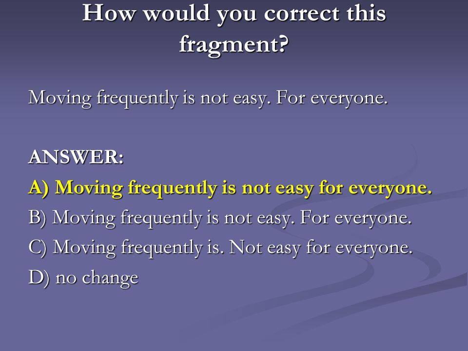 How would you correct this fragment.Moving frequently is not easy.
