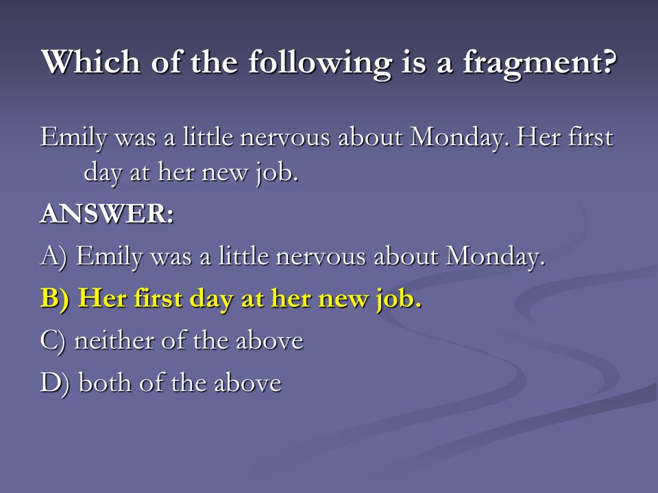 Which of the following is a fragment.Emily was a little nervous about Monday.