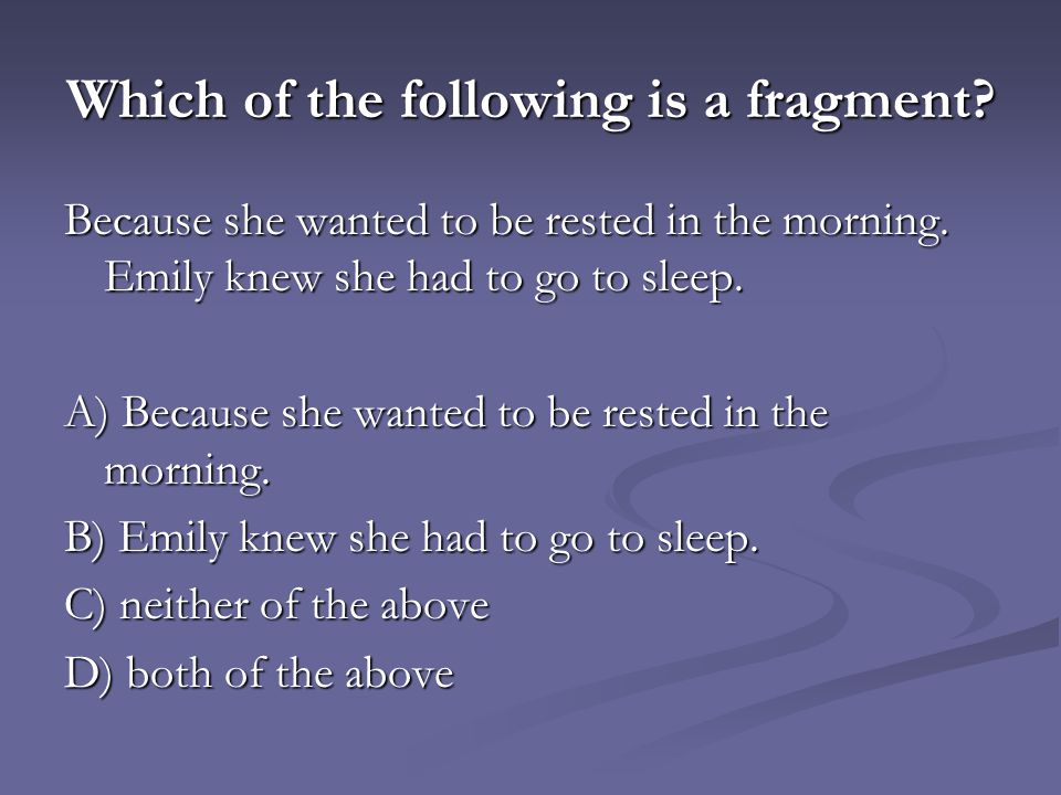 Which of the following is a fragment? Because she wanted to be rested in the morning. Emily knew she had to go to sleep. A) Because she wanted to be r