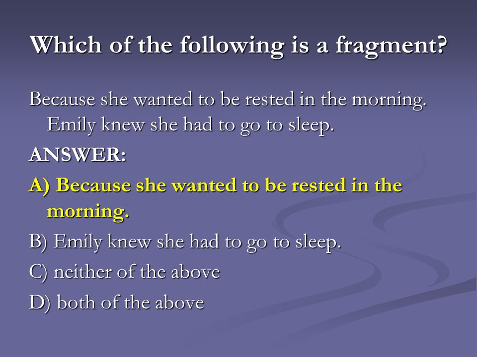 Which of the following is a fragment.Because she wanted to be rested in the morning.