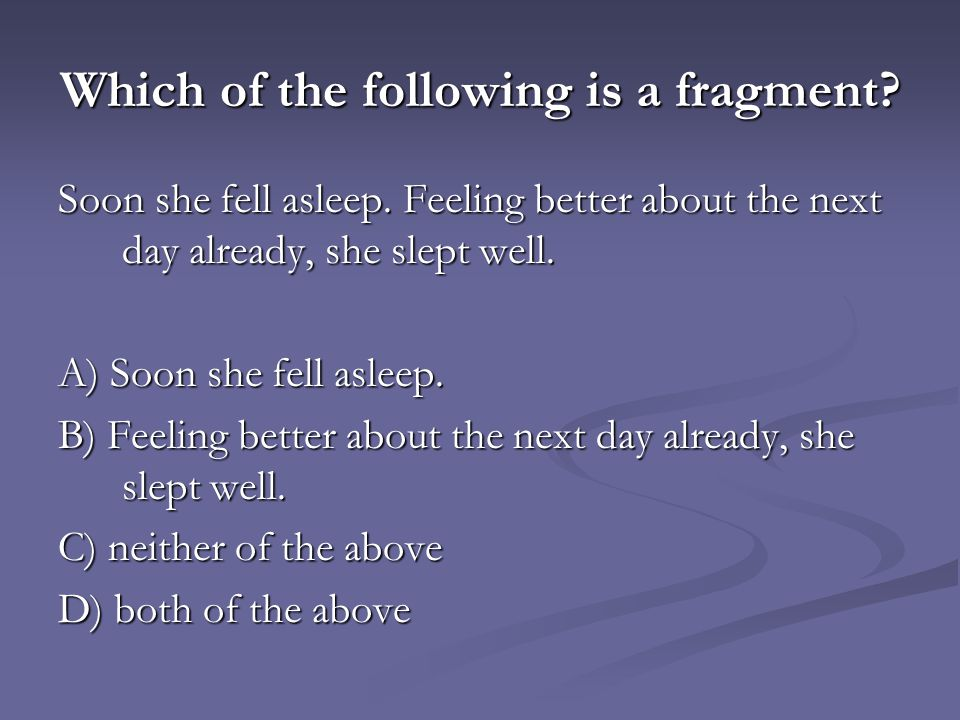 Which of the following is a fragment? Soon she fell asleep. Feeling better about the next day already, she slept well. A) Soon she fell asleep. B) Fee
