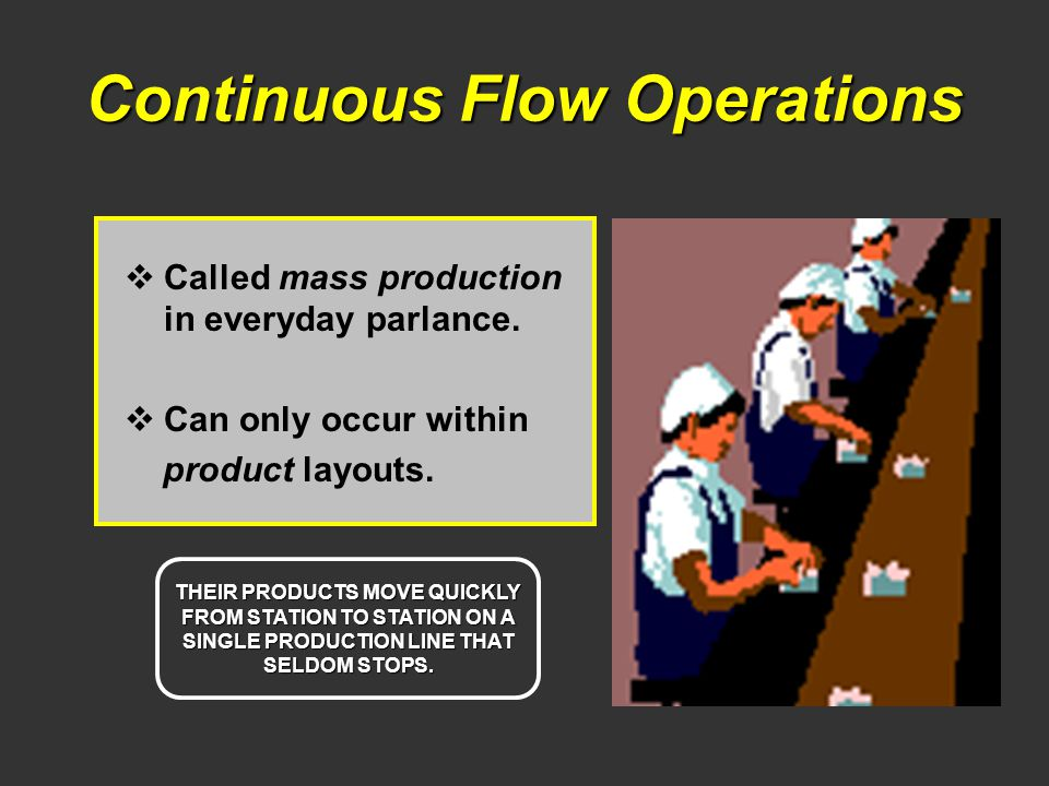 Continuous Flow Operations Called mass production in everyday parlance. Can only occur within product layouts. THEIR PRODUCTS MOVE QUICKLY FROM STATIO