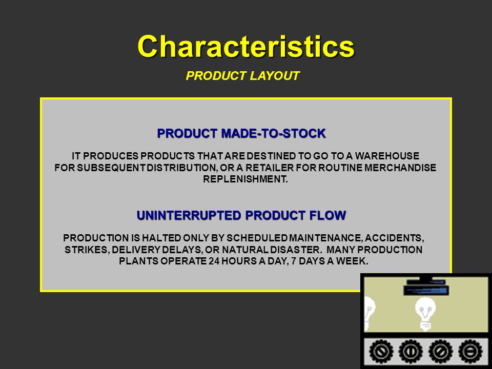 Characteristics PRODUCT LAYOUT PRODUCT MADE-TO-STOCK IT PRODUCES PRODUCTS THAT ARE DESTINED TO GO TO A WAREHOUSE FOR SUBSEQUENT DISTRIBUTION, OR A RET