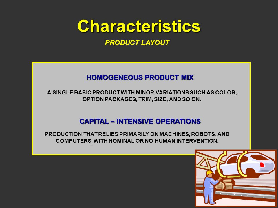 Characteristics PRODUCT LAYOUT HOMOGENEOUS PRODUCT MIX A SINGLE BASIC PRODUCT WITH MINOR VARIATIONS SUCH AS COLOR, OPTION PACKAGES, TRIM, SIZE, AND SO ON.