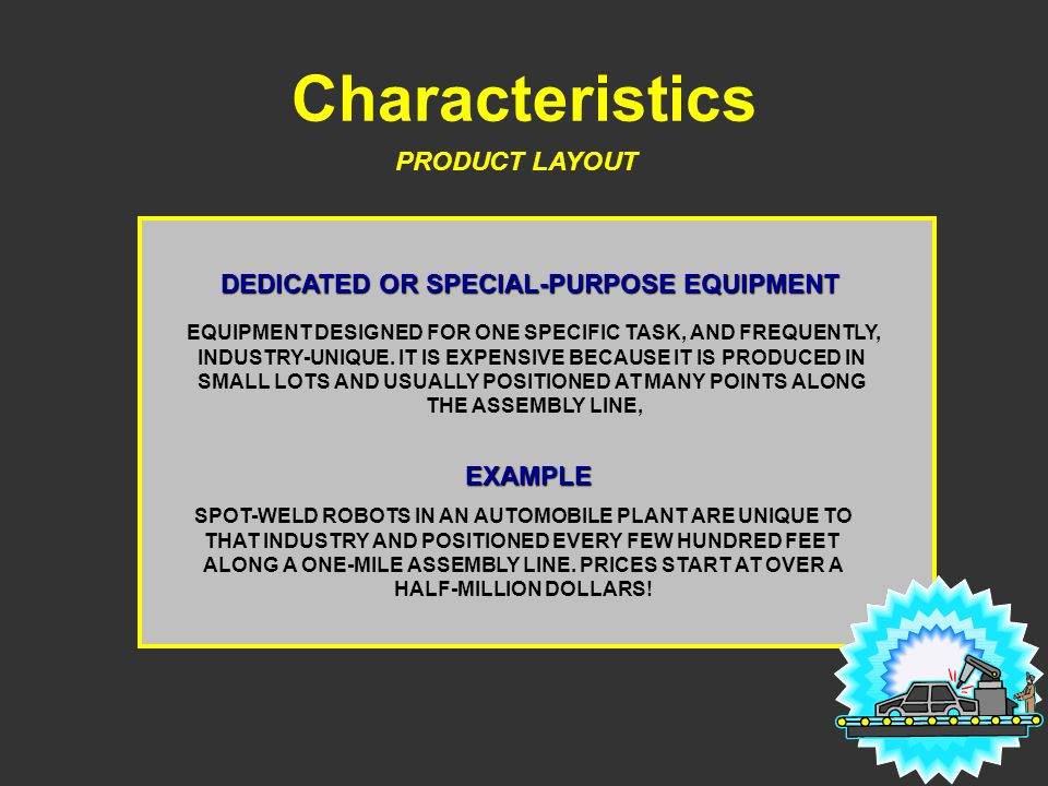 Characteristics PRODUCT LAYOUT DEDICATED OR SPECIAL-PURPOSE EQUIPMENT EQUIPMENT DESIGNED FOR ONE SPECIFIC TASK, AND FREQUENTLY, INDUSTRY-UNIQUE. IT IS