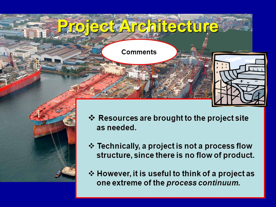 Project Architecture Resources are brought to the project site as needed. Technically, a project is not a process flow structure, since there is no fl