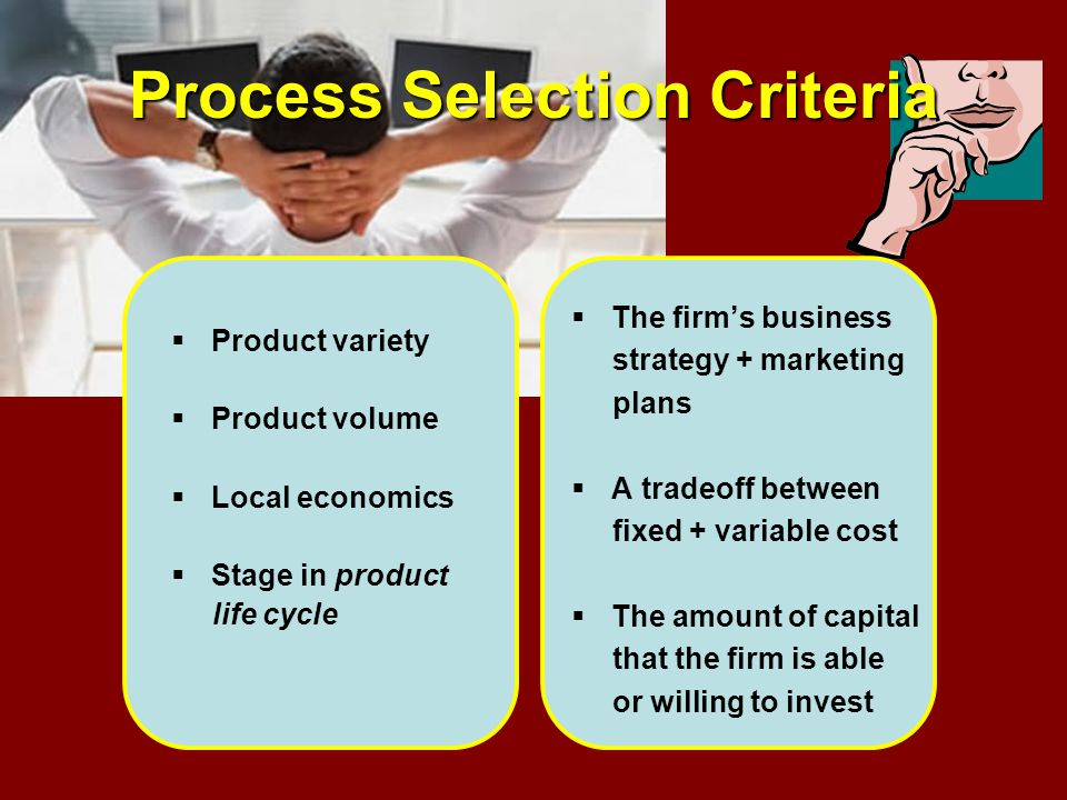 Process Selection Criteria Product variety Product volume Local economics Stage in product life cycle The firms business strategy + marketing plans A