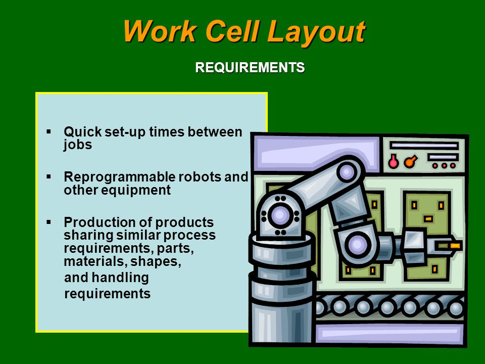 Work Cell Layout Quick set-up times between jobs Reprogrammable robots and other equipment Production of products sharing similar process requirements