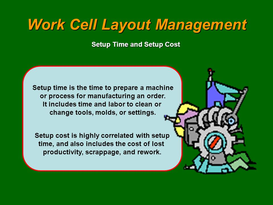 Work Cell Layout Management Setup time is the time to prepare a machine or process for manufacturing an order. It includes time and labor to clean or