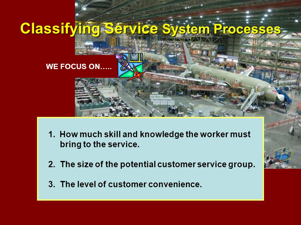 WE FOCUS ON….. Classifying Service System Processes 1.How much skill and knowledge the worker must bring to the service. 2. The size of the potential