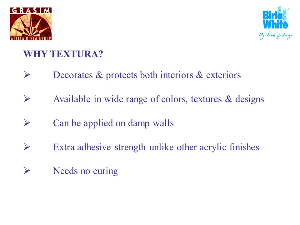 WHY TEXTURA? Decorates & protects both interiors & exteriors Available in wide range of colors, textures & designs Can be applied on damp walls Extra