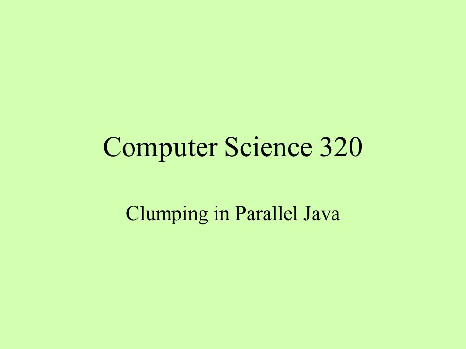 Computer Science 320 Clumping in Parallel Java
