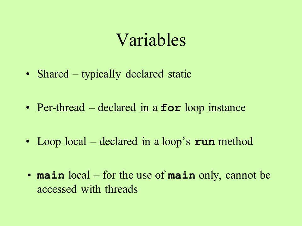 Variables Shared – typically declared static Per-thread – declared in a for loop instance Loop local – declared in a loops run method main local – for the use of main only, cannot be accessed with threads