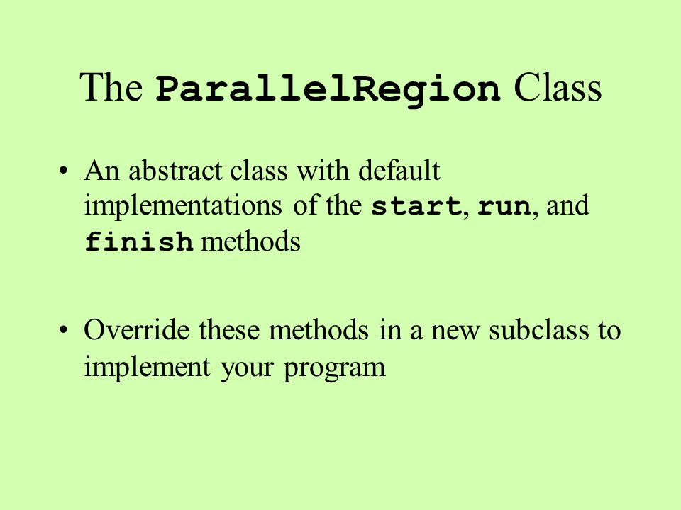 The ParallelRegion Class An abstract class with default implementations of the start, run, and finish methods Override these methods in a new subclass to implement your program
