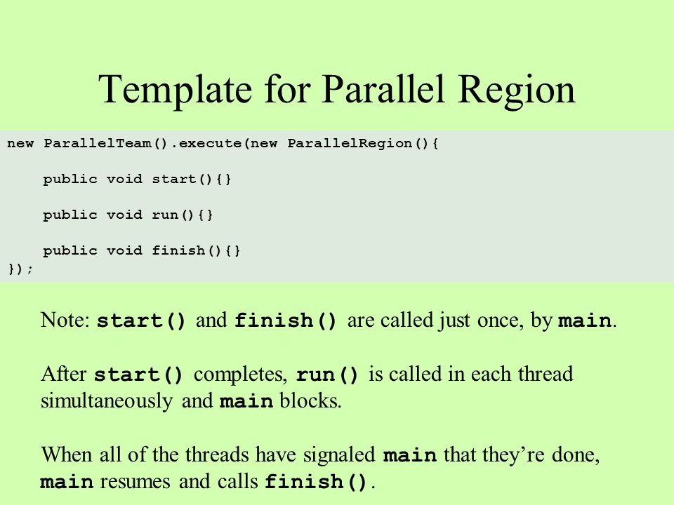Template for Parallel Region new ParallelTeam().execute(new ParallelRegion(){ public void start(){} public void run(){} public void finish(){} }); Note: start() and finish() are called just once, by main.