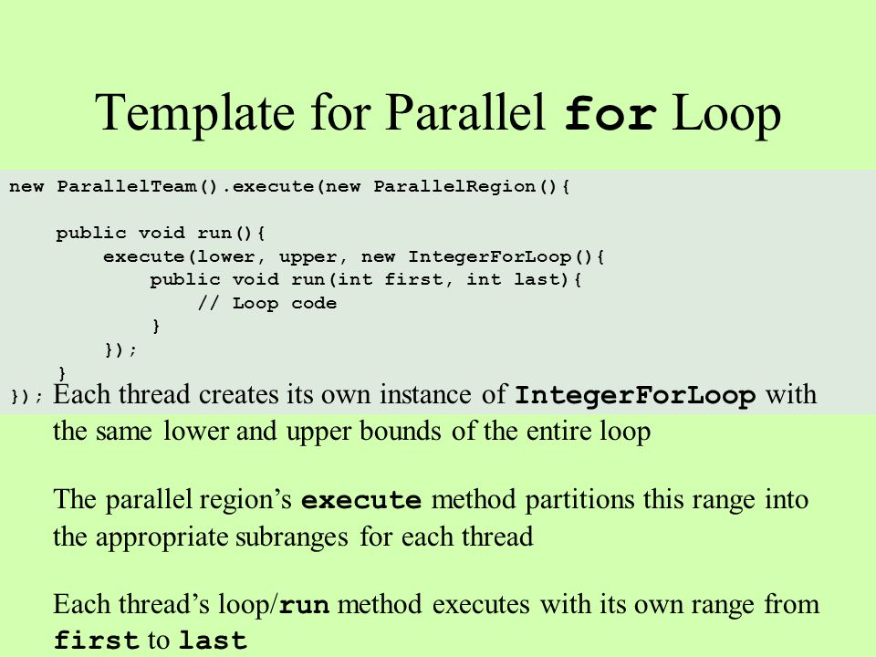 Template for Parallel for Loop new ParallelTeam().execute(new ParallelRegion(){ public void run(){ execute(lower, upper, new IntegerForLoop(){ public void run(int first, int last){ // Loop code } }); } }); Each thread creates its own instance of IntegerForLoop with the same lower and upper bounds of the entire loop The parallel regions execute method partitions this range into the appropriate subranges for each thread Each threads loop/ run method executes with its own range from first to last