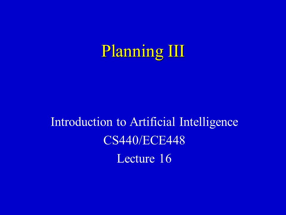 Planning III Introduction to Artificial Intelligence CS440/ECE448 Lecture 16