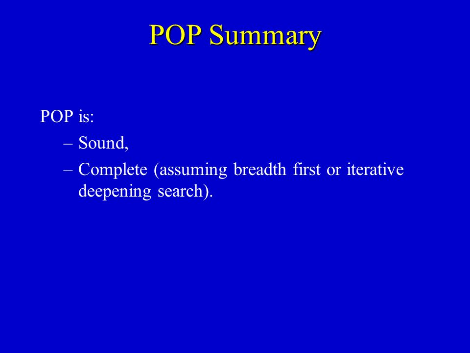 POP Summary POP is: –Sound, –Complete (assuming breadth first or iterative deepening search).