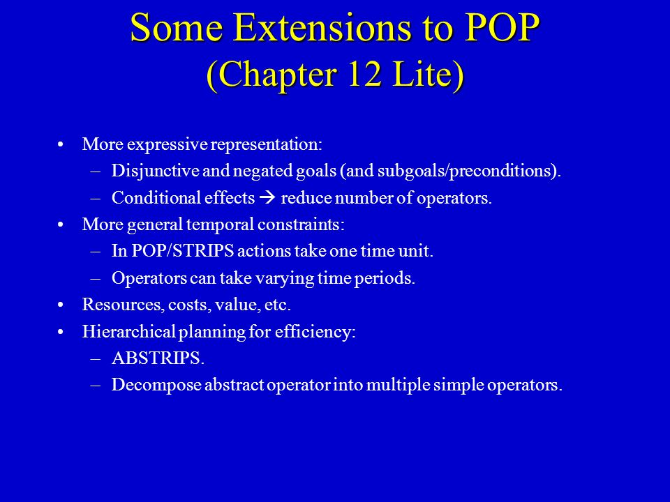 Some Extensions to POP (Chapter 12 Lite) More expressive representation: –Disjunctive and negated goals (and subgoals/preconditions).