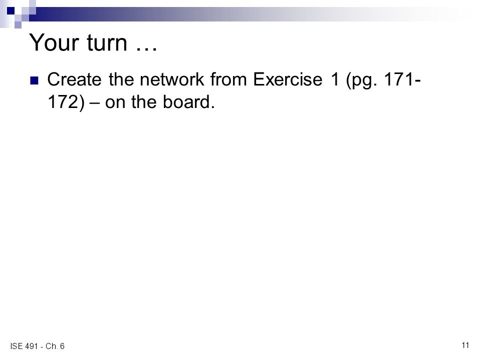 Your turn … Create the network from Exercise 1 (pg. 171- 172) – on the board. 11 ISE 491 - Ch. 6