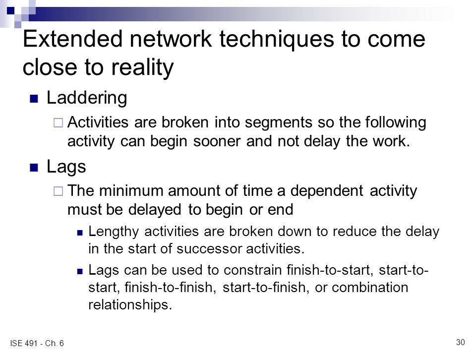 Extended network techniques to come close to reality Laddering Activities are broken into segments so the following activity can begin sooner and not delay the work.