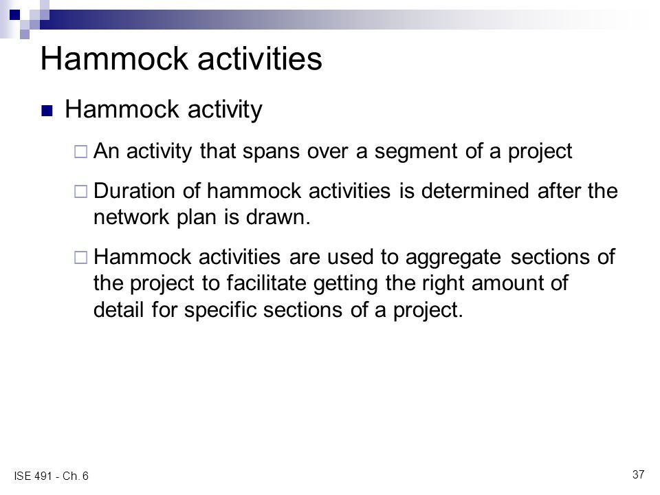 Hammock activities Hammock activity An activity that spans over a segment of a project Duration of hammock activities is determined after the network plan is drawn.
