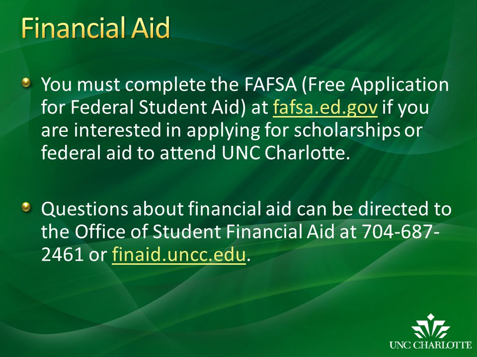 You must complete the FAFSA (Free Application for Federal Student Aid) at fafsa.ed.gov if you are interested in applying for scholarships or federal a