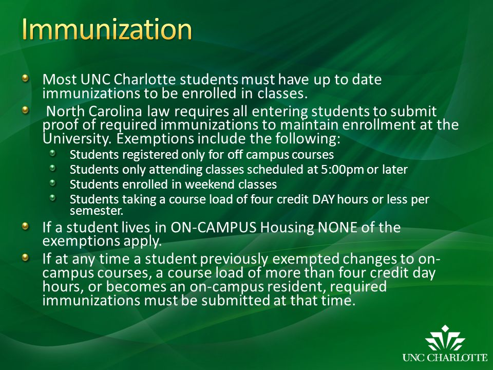 Most UNC Charlotte students must have up to date immunizations to be enrolled in classes. North Carolina law requires all entering students to submit