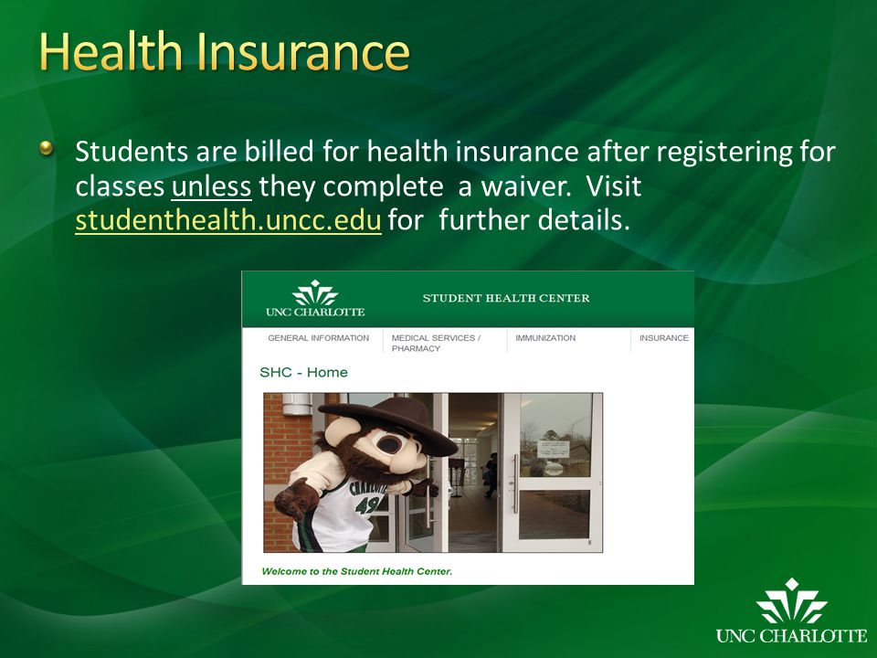 Students are billed for health insurance after registering for classes unless they complete a waiver. Visit studenthealth.uncc.edu for further details