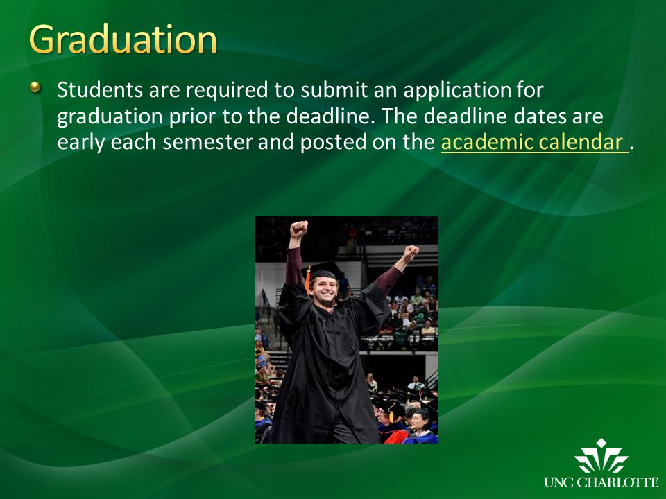 Students are required to submit an application for graduation prior to the deadline. The deadline dates are early each semester and posted on the acad