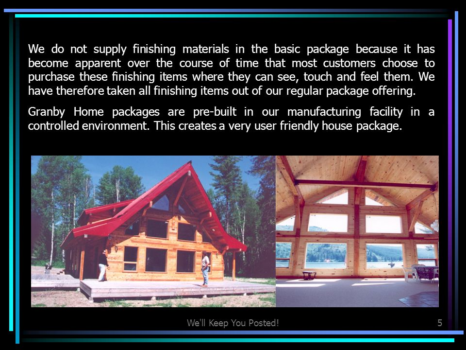 We ll Keep You Posted!4 The basic Granby package includes all of the structural materials required to build, frame in and sheath the home package.