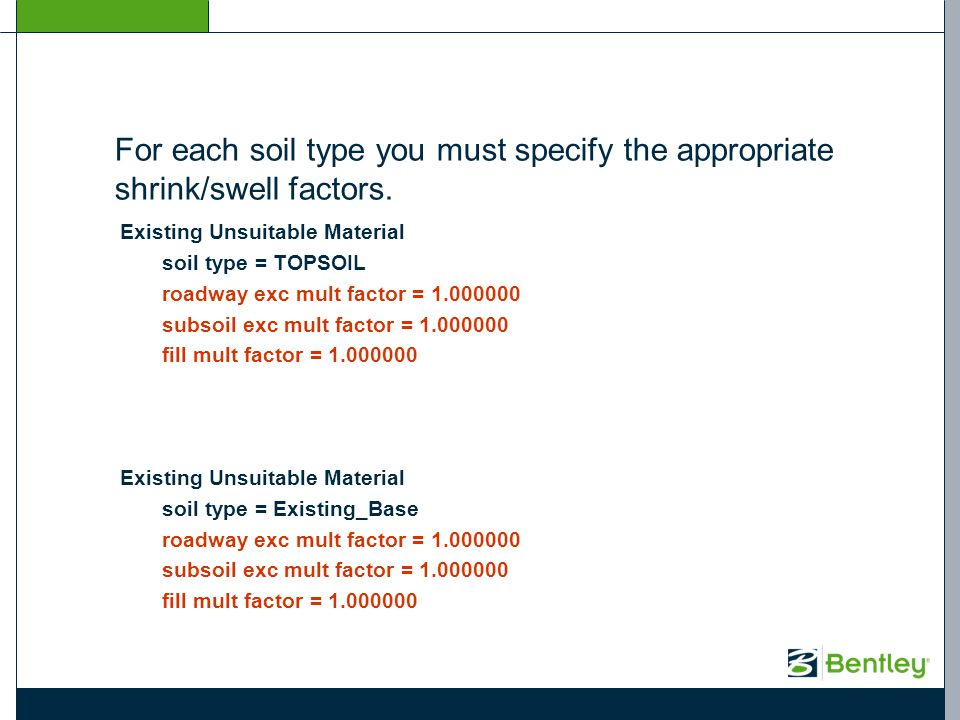 For each soil type you must specify the appropriate shrink/swell factors. Existing Unsuitable Material soil type = TOPSOIL roadway exc mult factor = 1