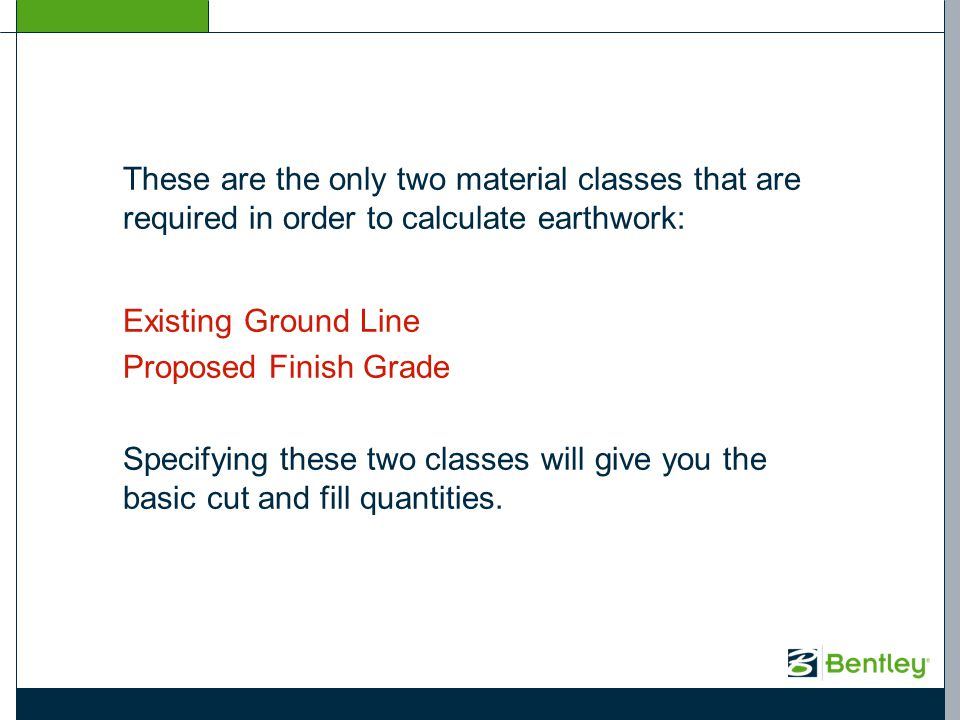 These are the only two material classes that are required in order to calculate earthwork: Existing Ground Line Proposed Finish Grade Specifying these