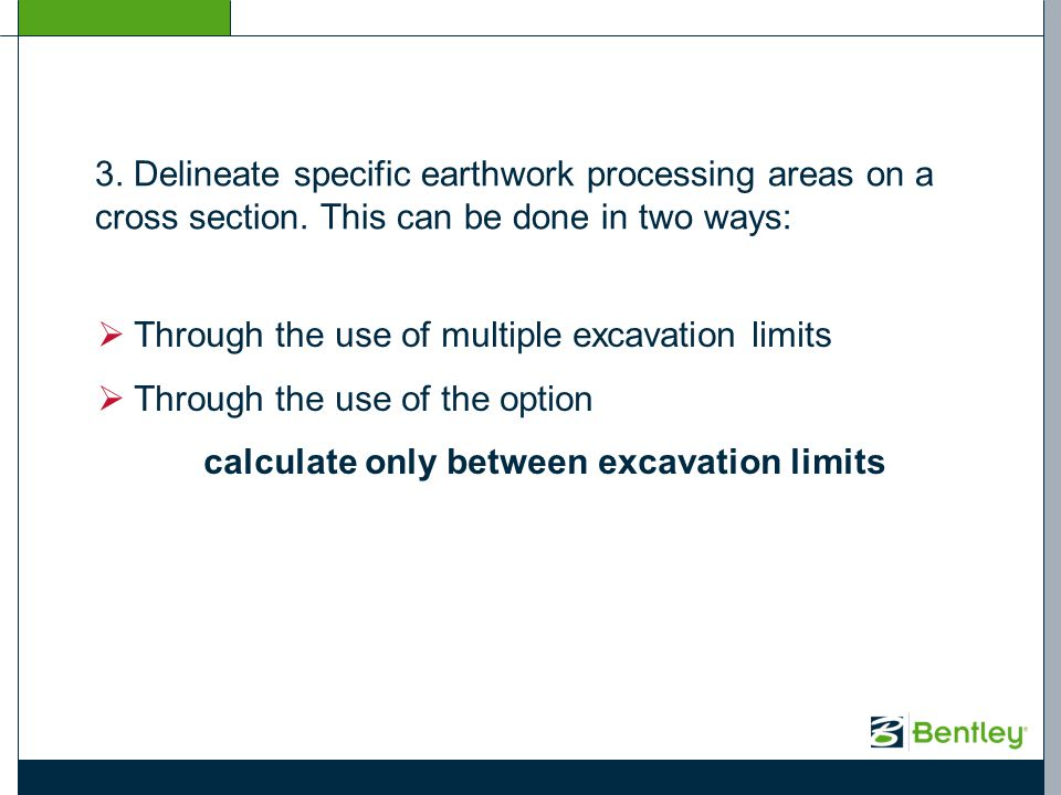 3. Delineate specific earthwork processing areas on a cross section. This can be done in two ways: Through the use of multiple excavation limits Throu