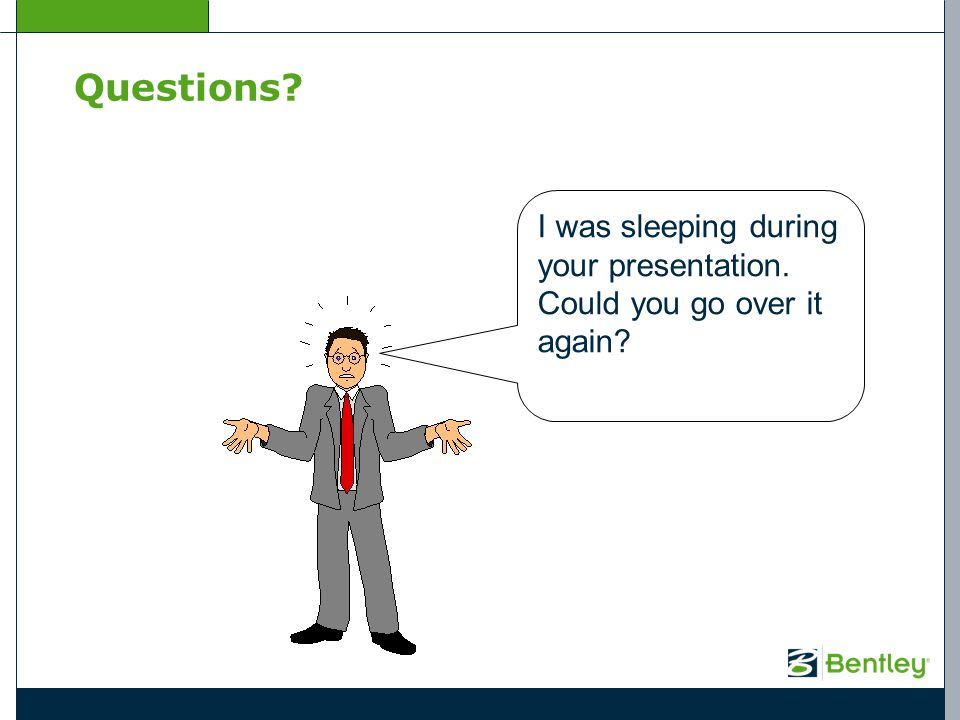 Questions? I was sleeping during your presentation. Could you go over it again?