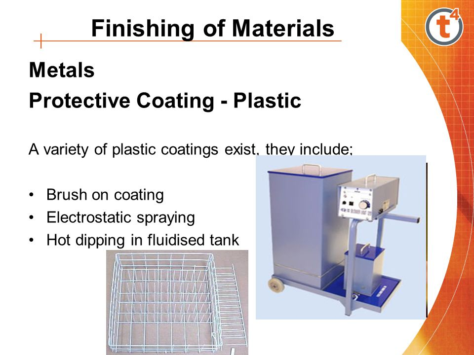 Metals Protective Coating - Plastic A variety of plastic coatings exist, they include; Brush on coating Electrostatic spraying Hot dipping in fluidised tank Finishing of Materials