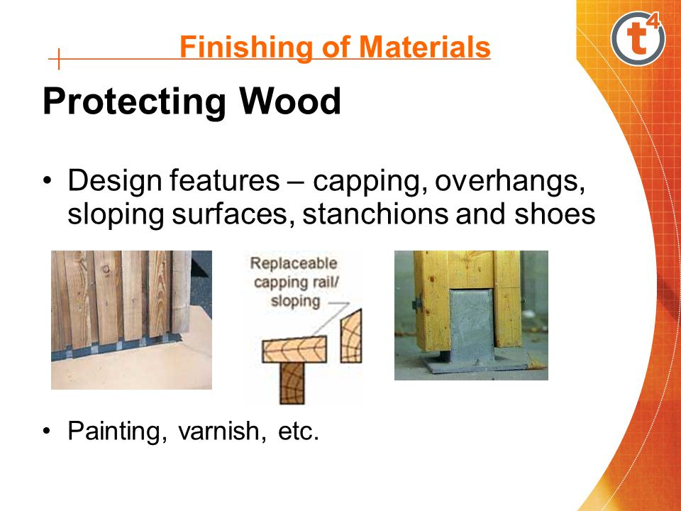 Finishing of Materials Protecting Wood Design features – capping, overhangs, sloping surfaces, stanchions and shoes Painting, varnish, etc.