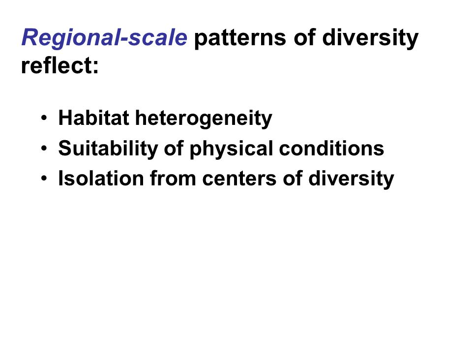 Regional-scale patterns of diversity reflect: Habitat heterogeneity Suitability of physical conditions Isolation from centers of diversity