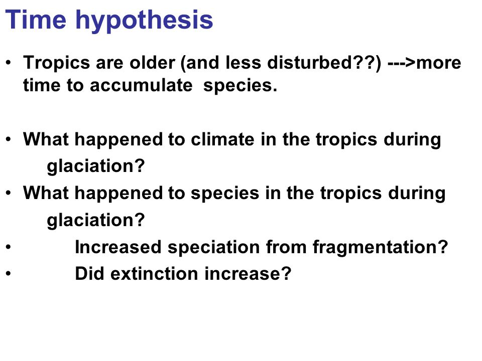 Time hypothesis Tropics are older (and less disturbed ) --->more time to accumulate species.